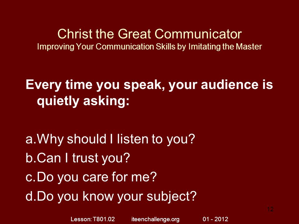 Christ the Great Communicator Improving Your Communication Skills by Imitating the Master Every time you speak, your audience is quietly asking: a.Why