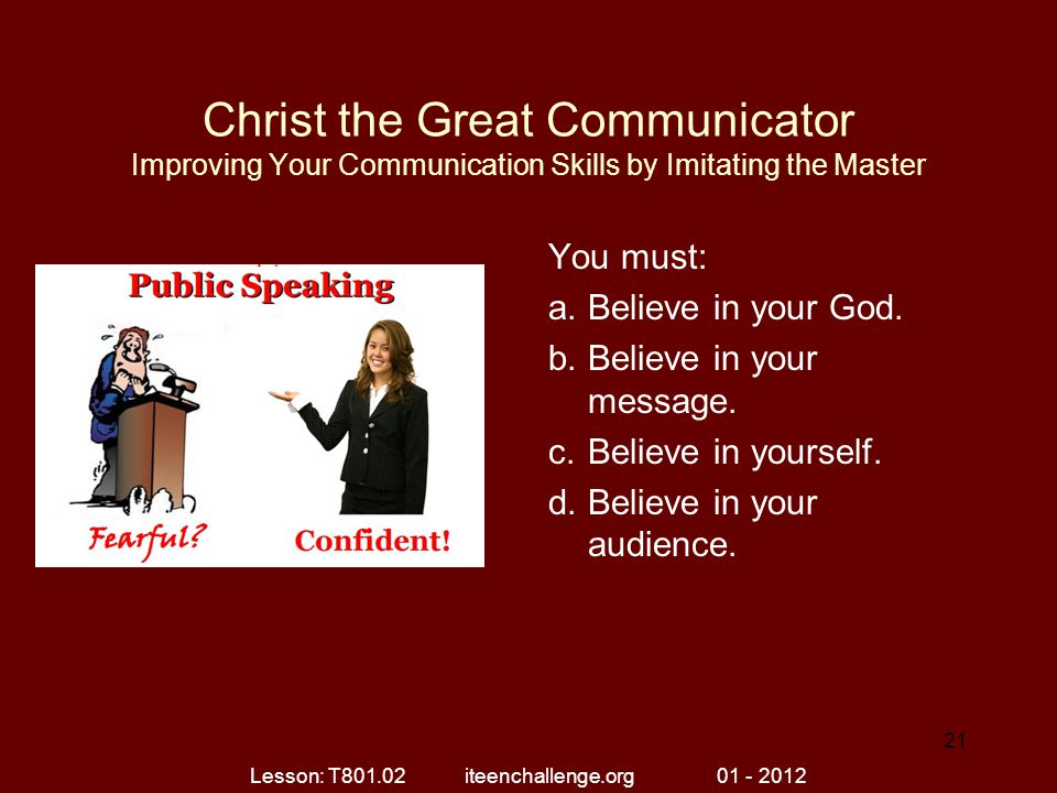 Christ the Great Communicator Improving Your Communication Skills by Imitating the Master You must: a.Believe in your God. b.Believe in your message.