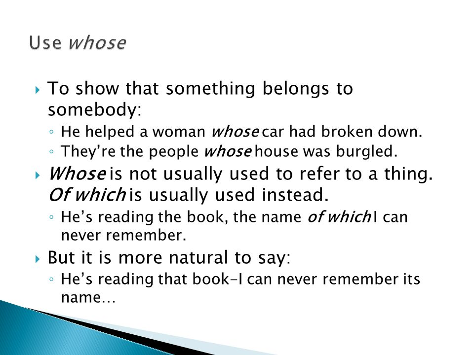  To show that something belongs to somebody: ◦ He helped a woman whose car had broken down.