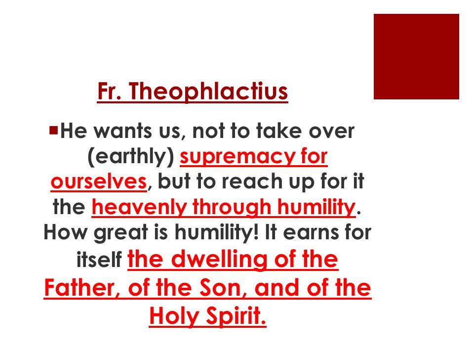 Fr. Theophlactius  He wants us, not to take over (earthly) supremacy for ourselves, but to reach up for it the heavenly through humility. How great i