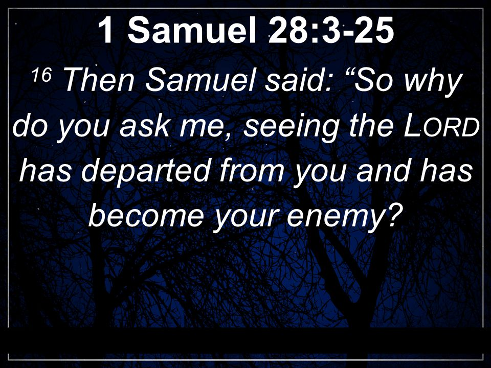 1 Samuel 28:3-25 16 Then Samuel said: So why do you ask me, seeing the L ORD has departed from you and has become your enemy?