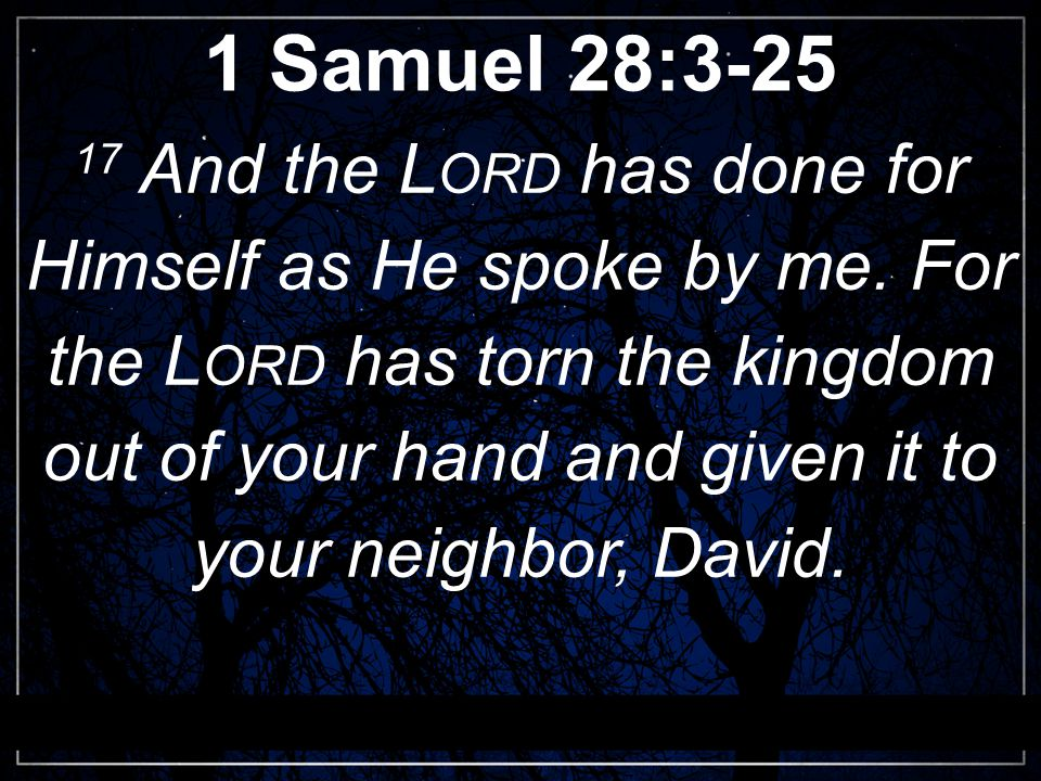 1 Samuel 28:3-25 17 And the L ORD has done for Himself as He spoke by me.