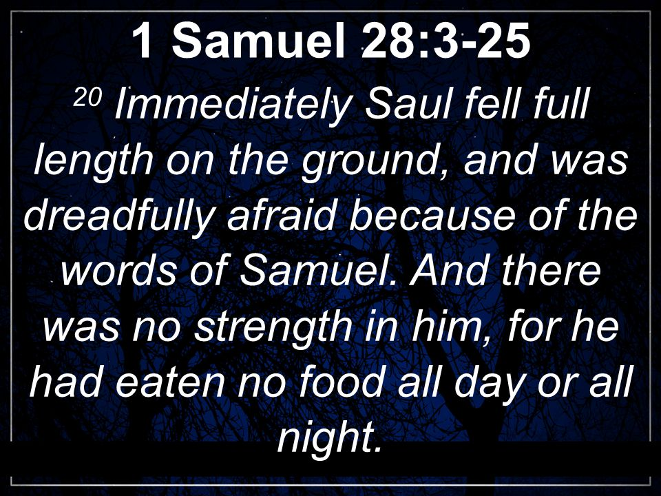 1 Samuel 28:3-25 20 Immediately Saul fell full length on the ground, and was dreadfully afraid because of the words of Samuel.