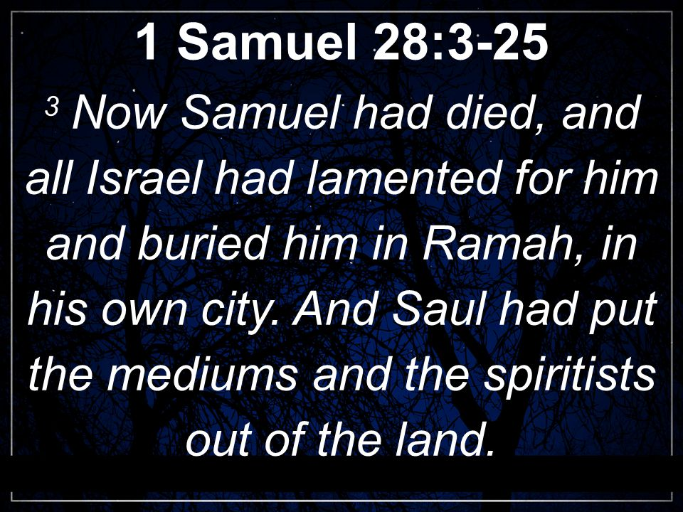 1 Samuel 28:3-25 3 Now Samuel had died, and all Israel had lamented for him and buried him in Ramah, in his own city.