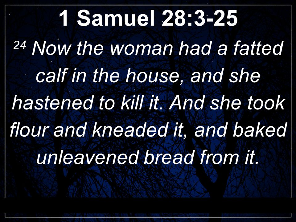 1 Samuel 28:3-25 24 Now the woman had a fatted calf in the house, and she hastened to kill it.