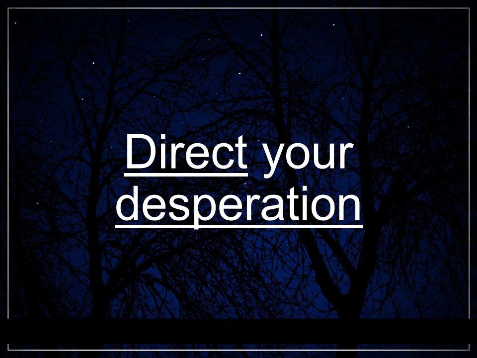 Direct your desperation