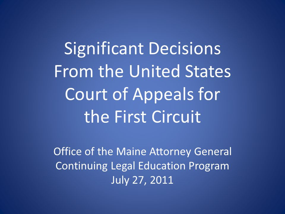 Significant Decisions From the United States Court of Appeals for the First Circuit Office of the Maine Attorney General Continuing Legal Education Program July 27, 2011