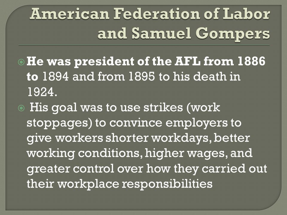  He was president of the AFL from 1886 to 1894 and from 1895 to his death in 1924.  His goal was to use strikes (work stoppages) to convince employe