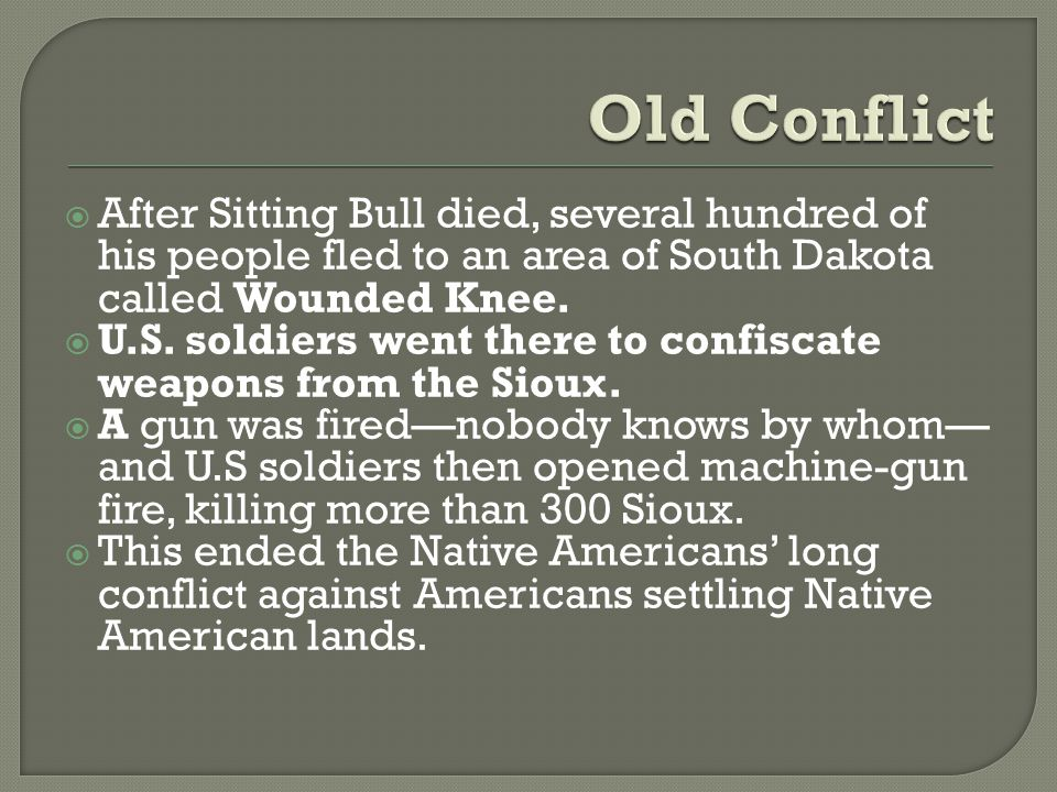  After Sitting Bull died, several hundred of his people fled to an area of South Dakota called Wounded Knee.