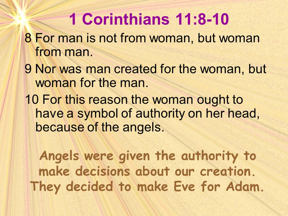 1 Corinthians 11:8-10 8 For man is not from woman, but woman from man. 9 Nor was man created for the woman, but woman for the man. 10 For this reason