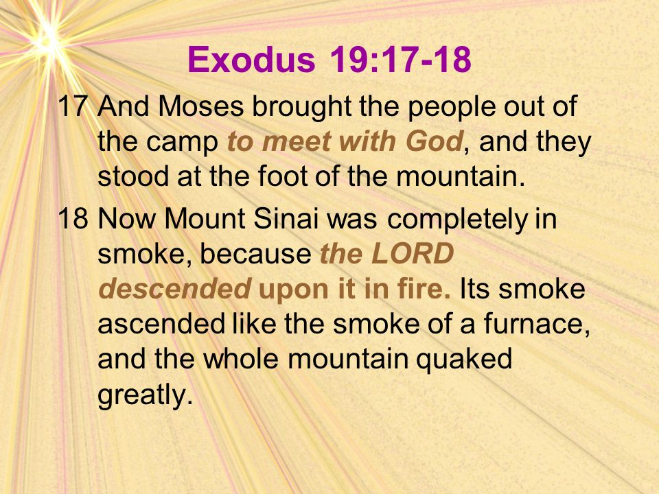 Exodus 19:17-18 17And Moses brought the people out of the camp to meet with God, and they stood at the foot of the mountain. 18Now Mount Sinai was com