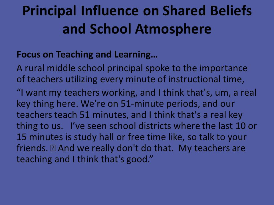 Principal Influence on Shared Beliefs and School Atmosphere Focus on Teaching and Learning… A rural middle school principal spoke to the importance of teachers utilizing every minute of instructional time, I want my teachers working, and I think that s, um, a real key thing here.