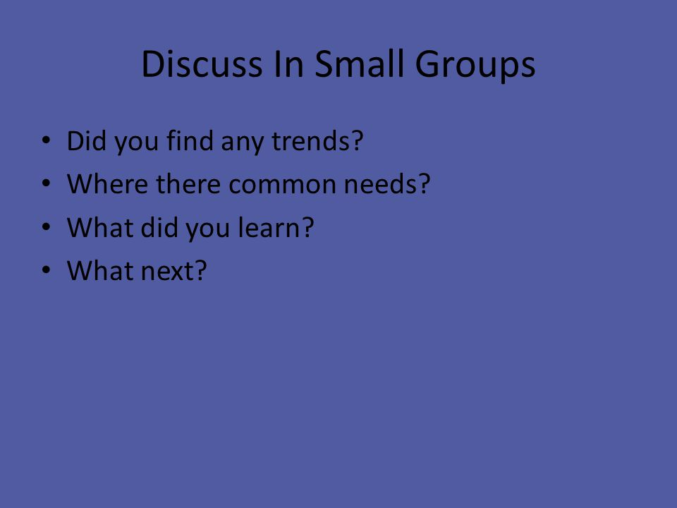 Discuss In Small Groups Did you find any trends. Where there common needs.