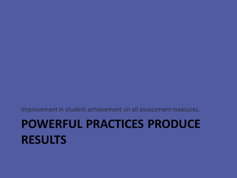 POWERFUL PRACTICES PRODUCE RESULTS Improvement in student achievement on all assessment measures.