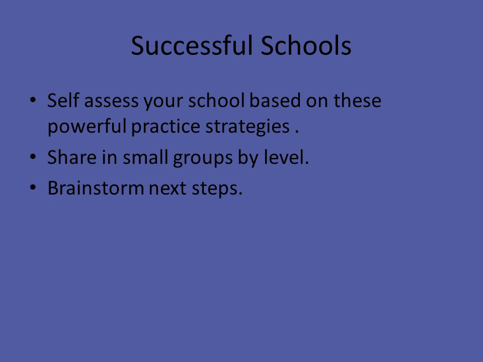 Successful Schools Self assess your school based on these powerful practice strategies.