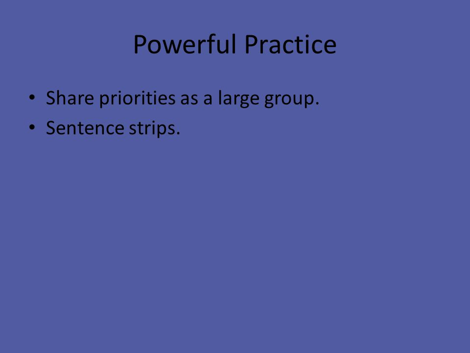 Powerful Practice Share priorities as a large group. Sentence strips.