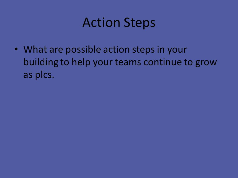 Action Steps What are possible action steps in your building to help your teams continue to grow as plcs.