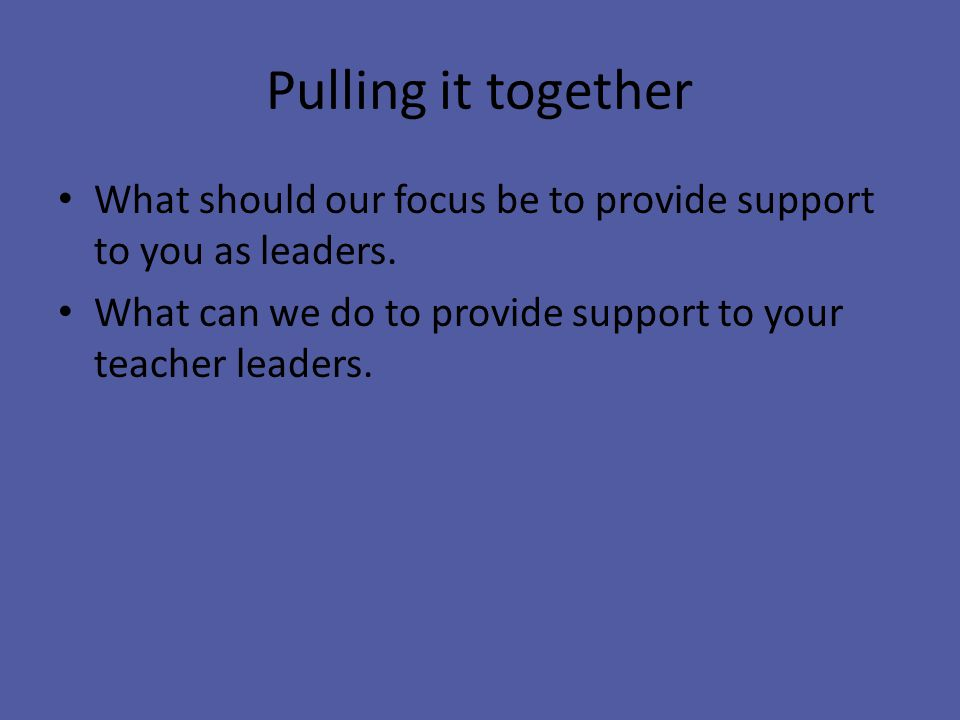 Pulling it together What should our focus be to provide support to you as leaders.