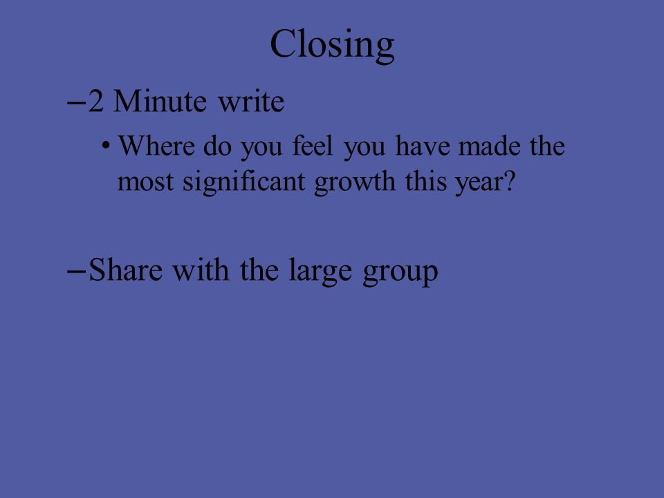 Closing – 2 Minute write Where do you feel you have made the most significant growth this year.