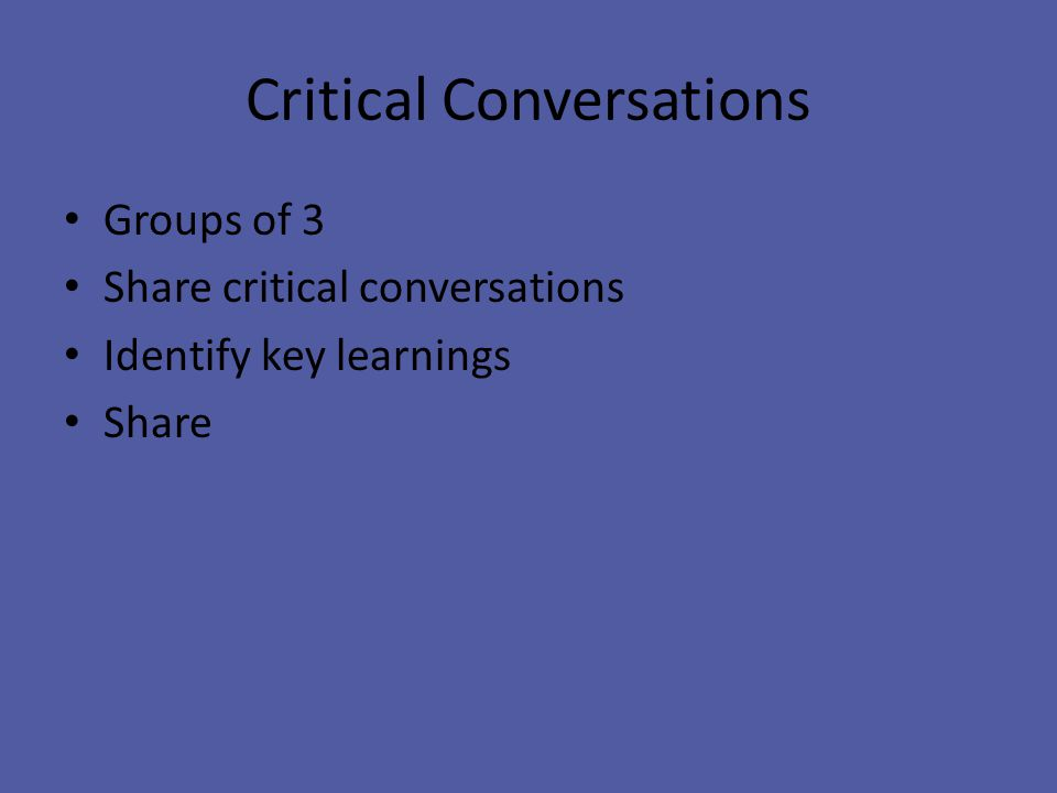 Critical Conversations Groups of 3 Share critical conversations Identify key learnings Share