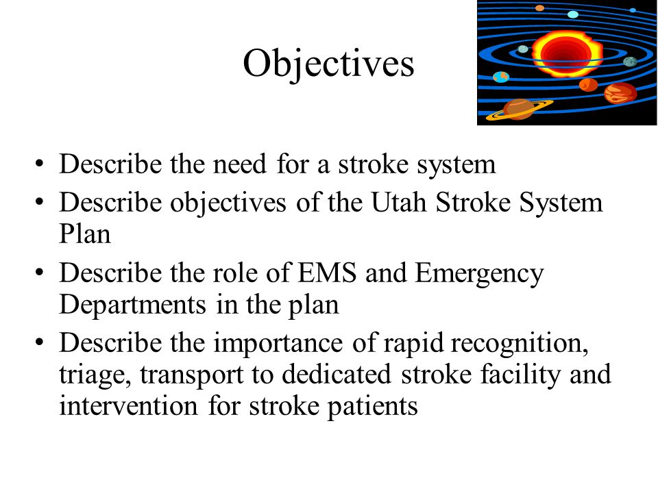 Objectives Describe the need for a stroke system Describe objectives of the Utah Stroke System Plan Describe the role of EMS and Emergency Departments in the plan Describe the importance of rapid recognition, triage, transport to dedicated stroke facility and intervention for stroke patients