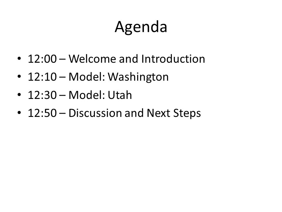Agenda 12:00 – Welcome and Introduction 12:10 – Model: Washington 12:30 – Model: Utah 12:50 – Discussion and Next Steps