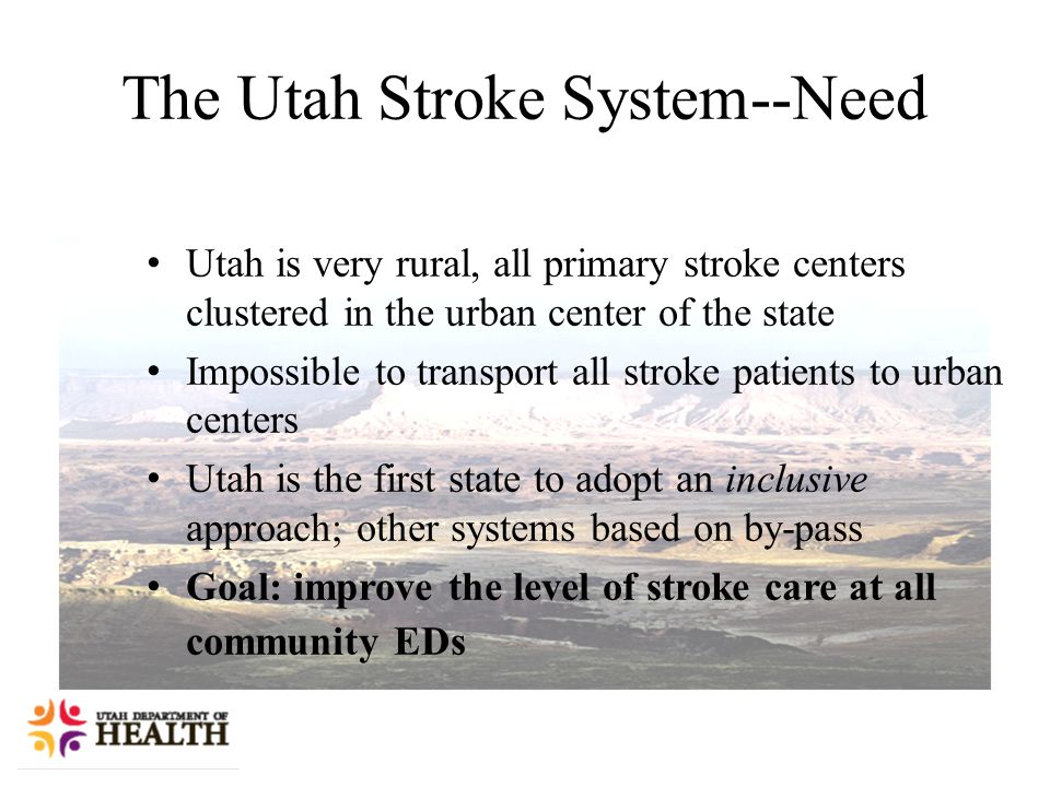 Utah is very rural, all primary stroke centers clustered in the urban center of the state Impossible to transport all stroke patients to urban centers Utah is the first state to adopt an inclusive approach; other systems based on by-pass Goal: improve the level of stroke care at all community EDs