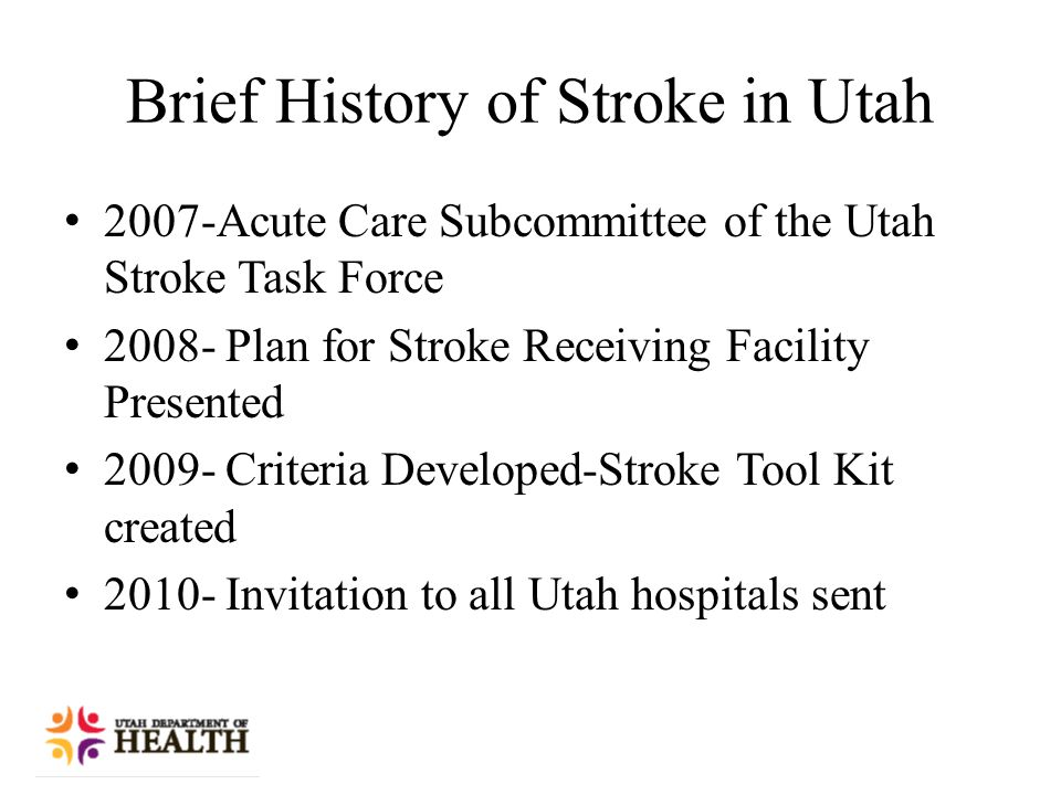 Brief History of Stroke in Utah 2007-Acute Care Subcommittee of the Utah Stroke Task Force 2008- Plan for Stroke Receiving Facility Presented 2009- Criteria Developed-Stroke Tool Kit created 2010- Invitation to all Utah hospitals sent