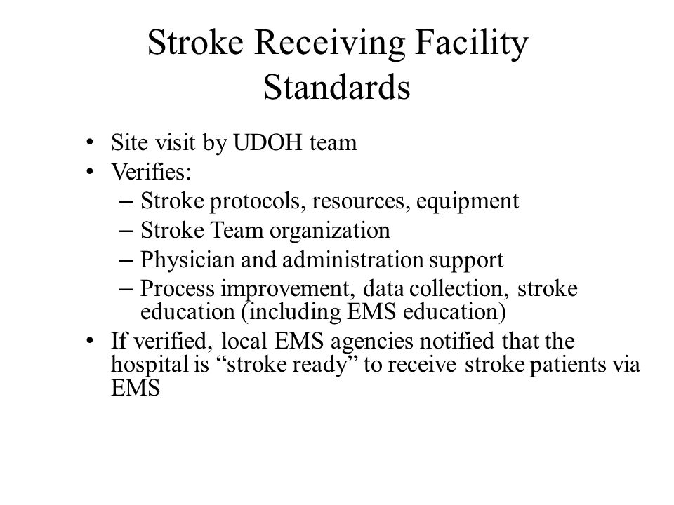 Stroke Receiving Facility Standards Site visit by UDOH team Verifies: – Stroke protocols, resources, equipment – Stroke Team organization – Physician and administration support – Process improvement, data collection, stroke education (including EMS education) If verified, local EMS agencies notified that the hospital is stroke ready to receive stroke patients via EMS
