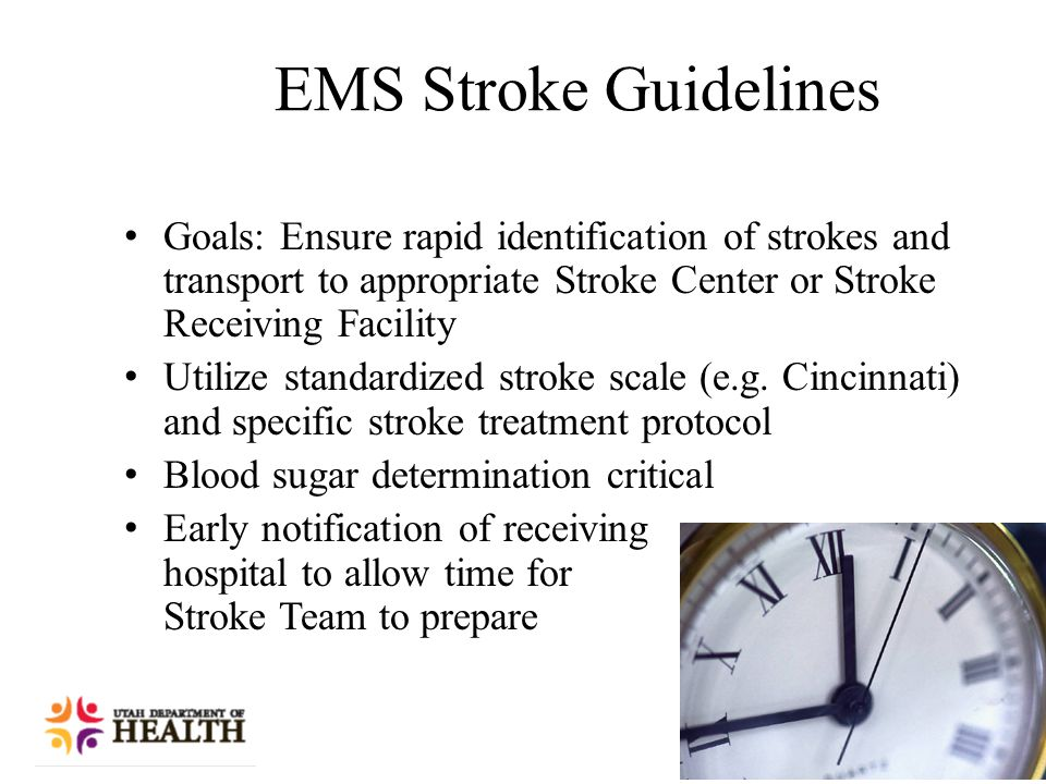 EMS Stroke Guidelines Goals: Ensure rapid identification of strokes and transport to appropriate Stroke Center or Stroke Receiving Facility Utilize standardized stroke scale (e.g.
