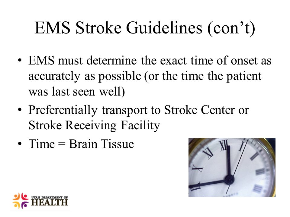 EMS Stroke Guidelines (con't) EMS must determine the exact time of onset as accurately as possible (or the time the patient was last seen well) Preferentially transport to Stroke Center or Stroke Receiving Facility Time = Brain Tissue