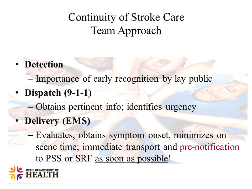 Continuity of Stroke Care Team Approach Detection – Importance of early recognition by lay public Dispatch (9-1-1) – Obtains pertinent info; identifies urgency Delivery (EMS) – Evaluates, obtains symptom onset, minimizes on scene time; immediate transport and pre-notification to PSS or SRF as soon as possible!