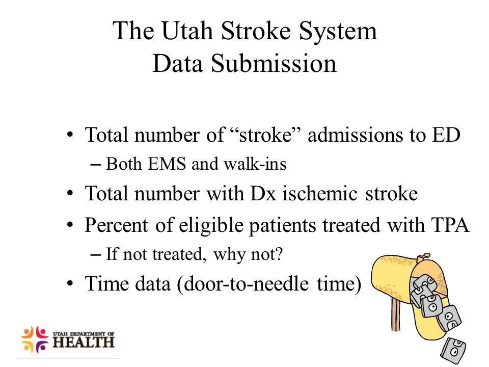 The Utah Stroke System Data Submission Total number of stroke admissions to ED – Both EMS and walk-ins Total number with Dx ischemic stroke Percent of eligible patients treated with TPA – If not treated, why not.