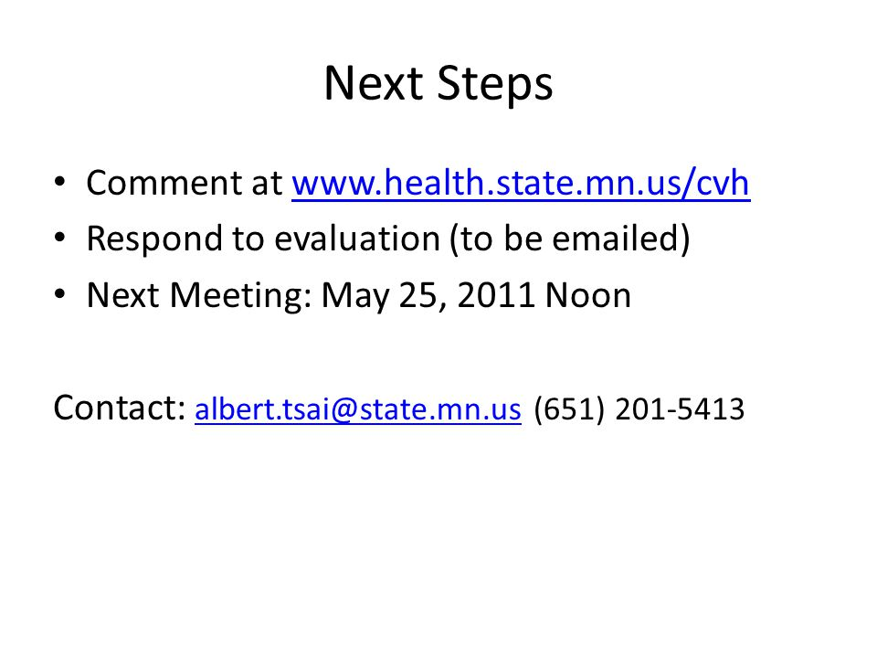 Next Steps Comment at www.health.state.mn.us/cvhwww.health.state.mn.us/cvh Respond to evaluation (to be emailed) Next Meeting: May 25, 2011 Noon Contact: albert.tsai@state.mn.us (651) 201-5413 albert.tsai@state.mn.us