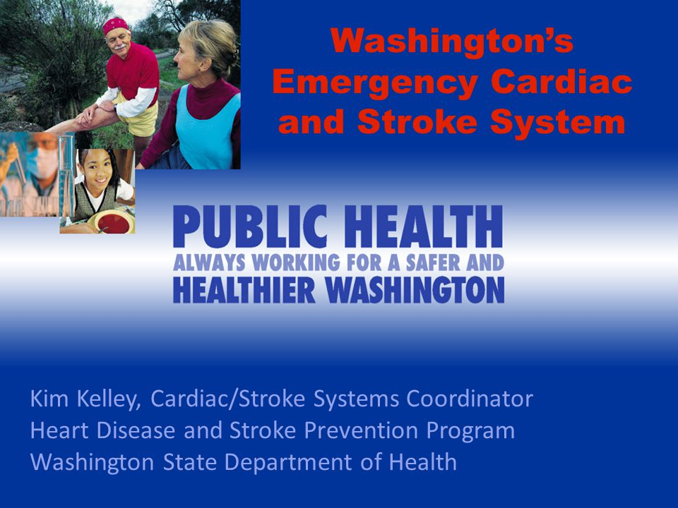 Kim Kelley, Cardiac/Stroke Systems Coordinator Heart Disease and Stroke Prevention Program Washington State Department of Health Washington's Emergency Cardiac and Stroke System