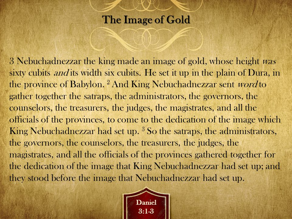 Daniel3:4-6 The Image of Gold 4 Then a herald cried aloud: To you it is commanded, O peoples, nations, and languages, 5 that at the time you hear the sound of the horn, flute, harp, lyre, and psaltery, in symphony with all kinds of music, you shall fall down and worship the gold image that King Nebuchadnezzar has set up; 6 and whoever does not fall down and worship shall be cast immediately into the midst of a burning fiery furnace.