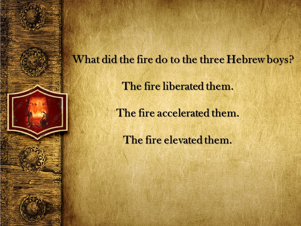 What did the fire do to the three Hebrew boys? The fire liberated them. The fire accelerated them. The fire elevated them.