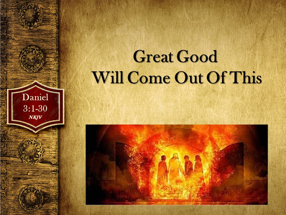 Great Good Will Come Out Of This Daniel3:1-30NKJV