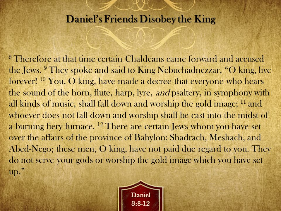 Daniel3:13-15 Daniel's Friends Disobey the King 13 Then Nebuchadnezzar, in rage and fury, gave the command to bring Shadrach, Meshach, and Abed-Nego.