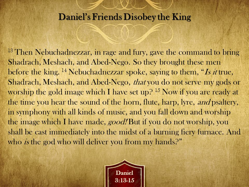 Daniel3:16-18 Daniel's Friends Disobey the King 16 Shadrach, Meshach, and Abed-Nego answered and said to the king, O Nebuchadnezzar, we have no need to answer you in this matter.