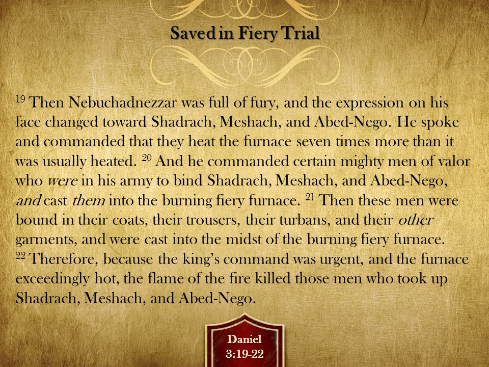 Daniel3:19-22 Saved in Fiery Trial 19 Then Nebuchadnezzar was full of fury, and the expression on his face changed toward Shadrach, Meshach, and Abed-