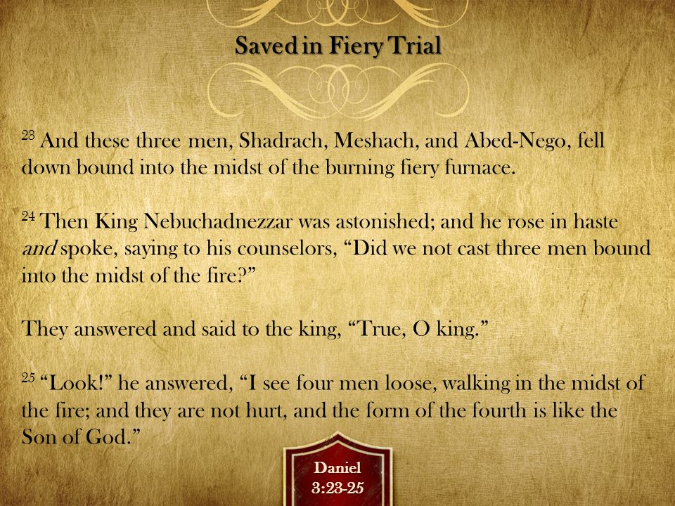 Daniel3:26-27 Nebuchadnezzar Praises God 26 Then Nebuchadnezzar went near the mouth of the burning fiery furnace and spoke, saying, Shadrach, Meshach, and Abed-Nego, servants of the Most High God, come out, and come here. Then Shadrach, Meshach, and Abed-Nego came from the midst of the fire.