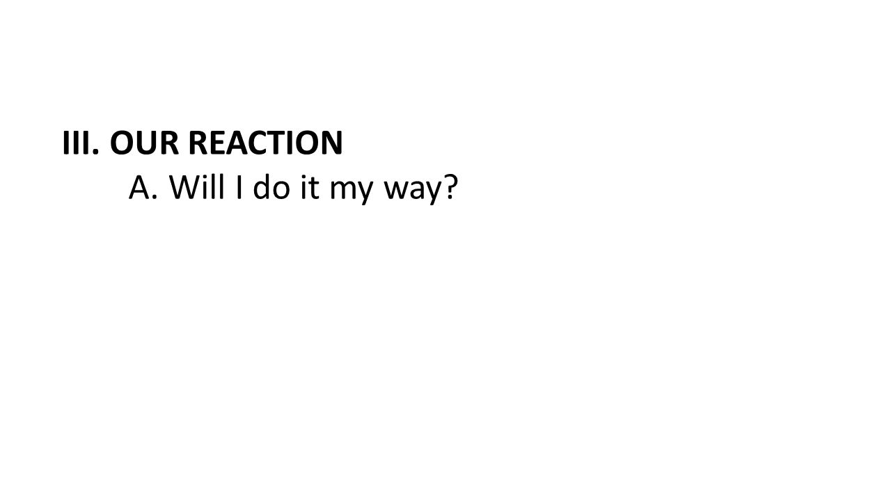 III. OUR REACTION A. Will I do it my way?