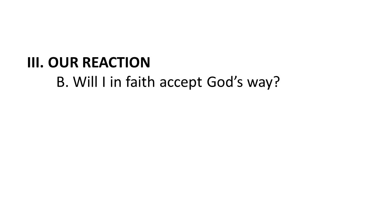 III. OUR REACTION B. Will I in faith accept God's way?