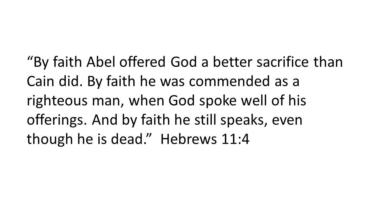 By faith Abel offered God a better sacrifice than Cain did.