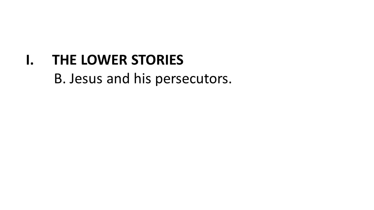 I.THE LOWER STORIES B. Jesus and his persecutors.