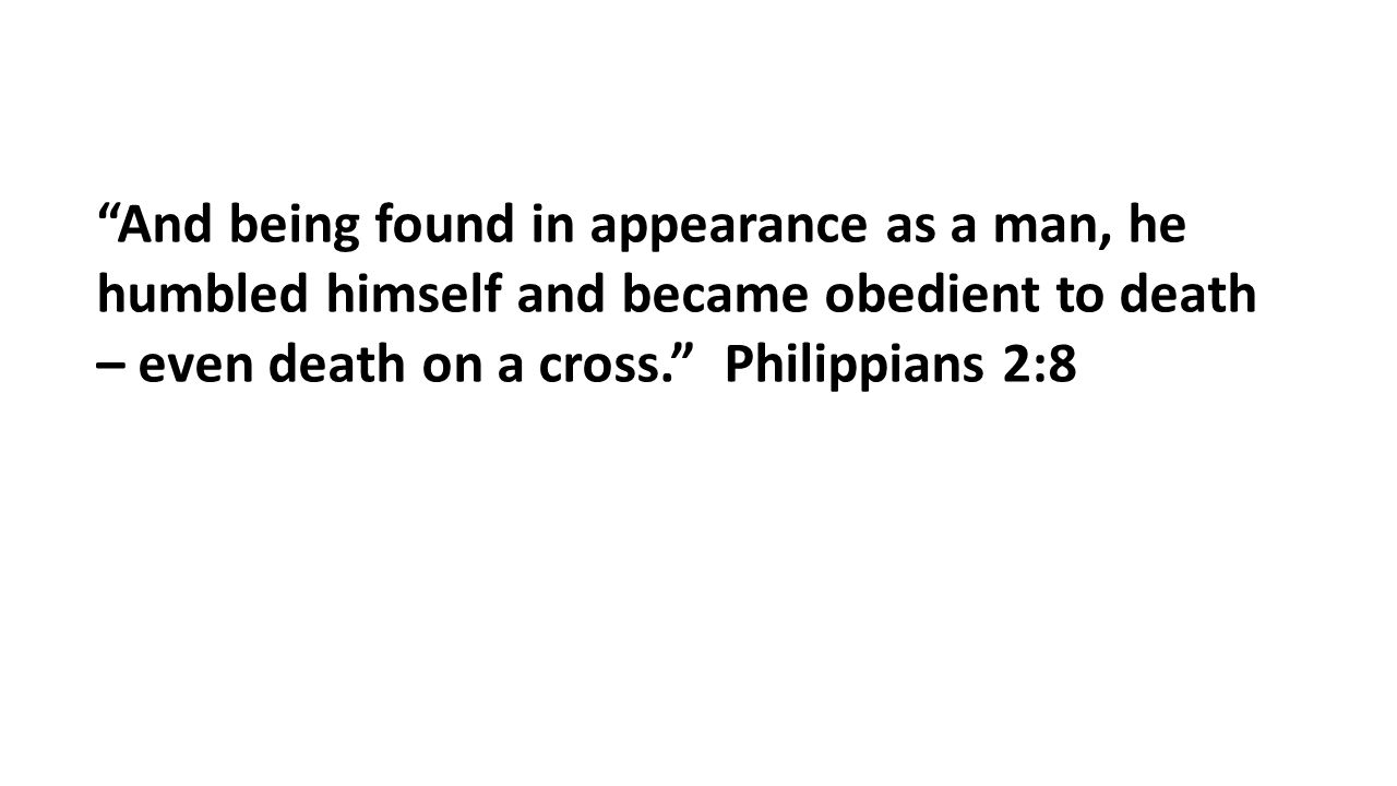 """""""And being found in appearance as a man, he humbled himself and became obedient to death – even death on a cross."""" Philippians 2:8"""