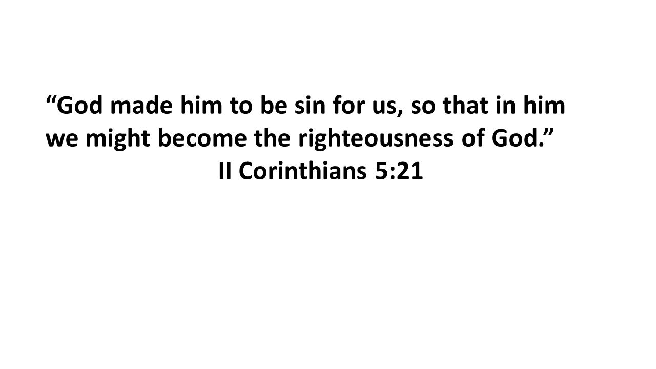 God made him to be sin for us, so that in him we might become the righteousness of God. II Corinthians 5:21