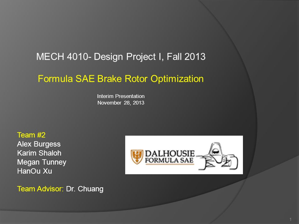 MECH 4010- Design Project I, Fall 2013 Formula SAE Brake Rotor Optimization Interim Presentation November 28, 2013 1 Team #2 Alex Burgess Karim Shaloh Megan Tunney HanOu Xu Team Advisor: Dr.