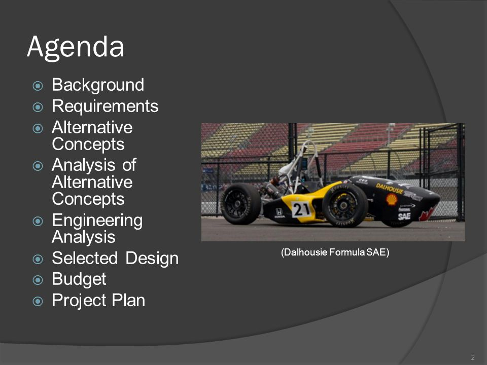 Agenda  Background  Requirements  Alternative Concepts  Analysis of Alternative Concepts  Engineering Analysis  Selected Design  Budget  Project Plan 2 (Dalhousie Formula SAE)